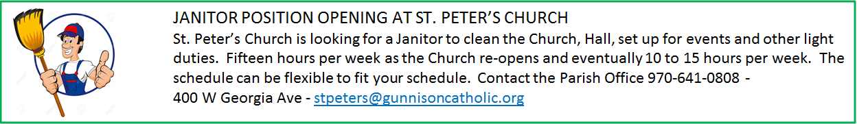 JANITOR POSITION OPENING AT ST. PETER'S CHURCH <br /> St. Peter's Church is looking for a Janitor to clean the Church, Hall, set up for events and other light duties.  Fifteen hours per week as the Church re-opens and eventually 10 to 15 hours per week.  The schedule can be flexible to fit your schedule.  Contact the Parish Office 970-641-0808 –        400 W Georgia Ave – <a href=