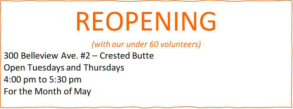 REOPENING<br />(with our under 60 volunteers)<br />300 Belleview Ave. #2 – Crested Butte<br />Open Tuesdays and Thursdays<br />4:00 pm to 5:30 pm<br />For the Month of May<br />