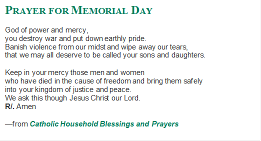 """PRAYER FOR MEMORIAL DAY<br /> God of power and mercy,<br /> you destroy war and put down earthly pride.<br /> Banish violence from our midst and wipe away our tears,<br /> that we may all deserve to be called your sons and daughters. <br /> Keep in your mercy those men and women <br /> who have died in the cause of freedom and bring them safely<br /> into your kingdom of justice and peace.<br /> We ask this though Jesus Christ our Lord.<br /> R/. Amen<br /> —from Catholic Household Blessings and Prayers</p> <p>"""" width=""""522″ height=""""282″ border=""""0″></a></td> <p> </tr> <p> </tbody> <p> </table> <p> <u></u><b><span style="""