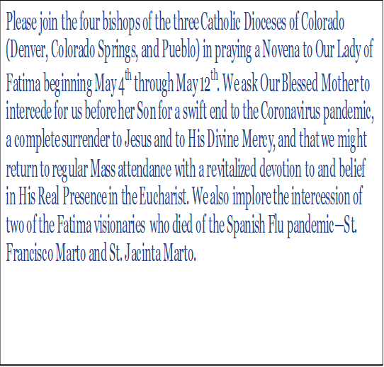 Please join the four bishops of the three Catholic Dioceses of Colorado (Denver, Colorado Springs, and Pueblo) in praying a Novena to Our Lady of Fatima beginning May 4th through May 12th. We ask Our Blessed Mother to intercede for us before her Son for a swift end to the Coronavirus pandemic, a complete surrender to Jesus and to His Divine Mercy, and that we might return to regular Mass attendance with a revitalized devotion to and belief in His Real Presence in the Eucharist. We also implore the intercession of two of the Fatima visionaries who died of the Spanish Flu pandemic—St. Francisco Marto and St. Jacinta Marto.